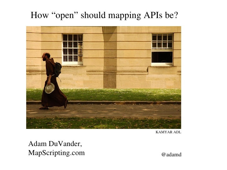 "How ""open"" should mapping APIs be? Adam DuVander, MapScripting.com @adamd KAMYAR ADL"