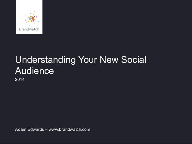 Understanding Your New Social Audience 2014 Adam Edwards – www.brandwatch.com