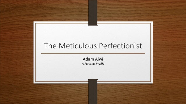 The Meticulous Perfectionist           Adam Alwi          A Personal Profile