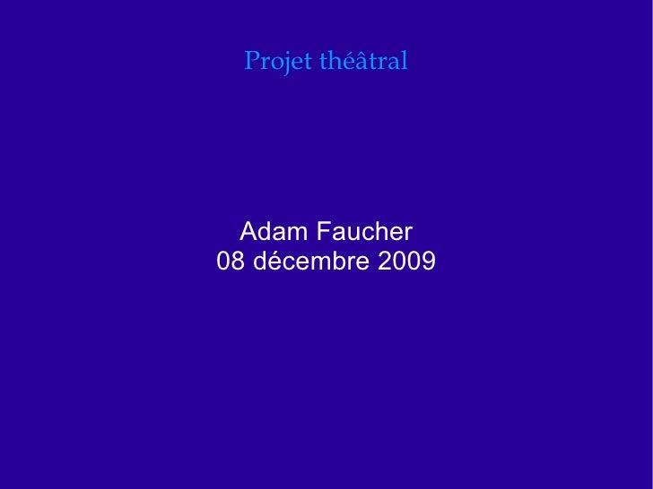 Projet théâtral Adam Faucher 08 décembre 2009