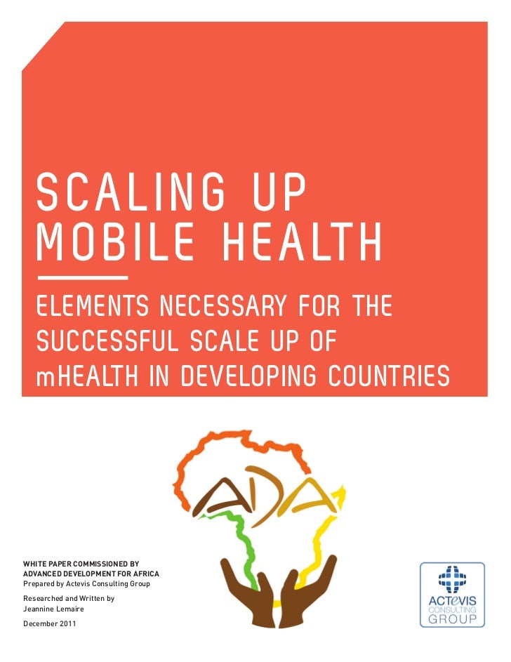 SCALING UP   MOBILE HEALTH   ELEMENTS NECESSARY FOR THE   SUCCESSFUL SCALE UP OF   mHEALTH IN DEVELOPING COUNTRIESWHITE PA...