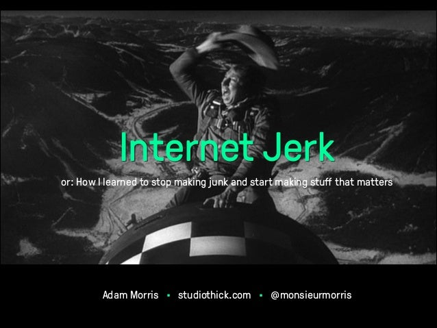 Internet Jerk or: How I learned to stop making junk and start making stuff that matters  Adam Morris • studiothick.com • @m...