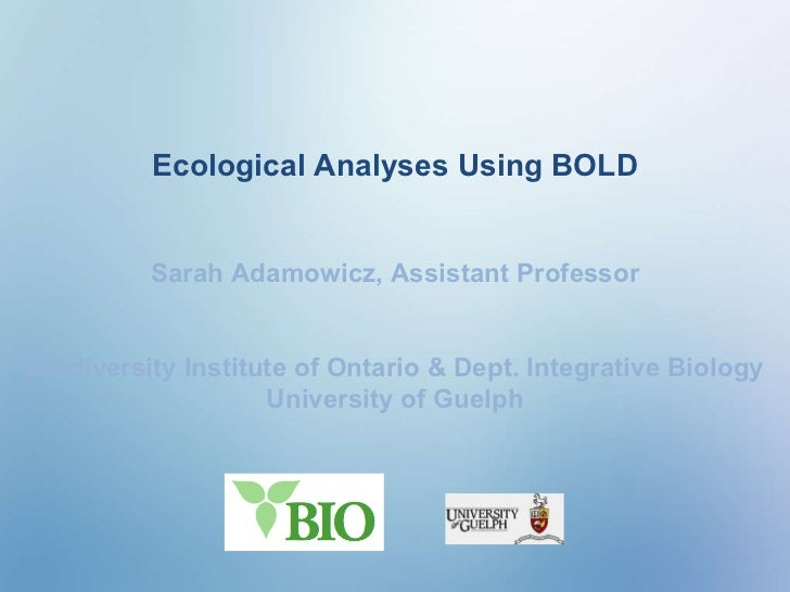 Ecological Analyses Using BOLD Sarah Adamowicz, Assistant Professor Biodiversity Institute of Ontario & Dept. Integrative ...
