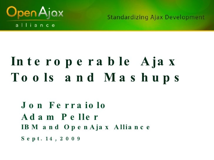 Interoperable Ajax Tools and Mashups <ul><li>Jon Ferraiolo </li></ul><ul><li>Adam Peller </li></ul><ul><li>IBM and OpenAja...
