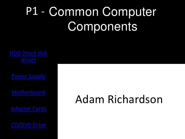 P1 - Common Computer             ComponentsHDD (Hard disk   drive)Power SupplyMotherboard                 Adam RichardsonA...