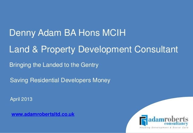 Saving Residential Developers MoneyApril 2013Denny Adam BA Hons MCIHLand & Property Development Consultantwww.adamrobertsl...