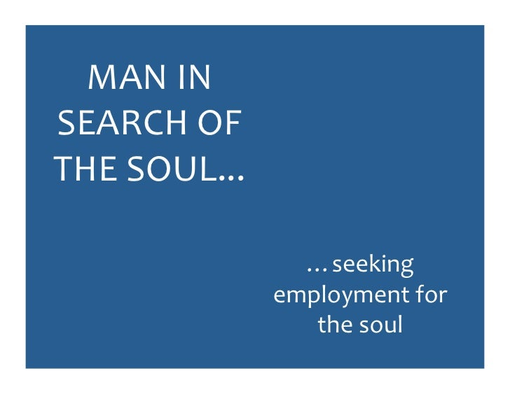 MAN	   IN	    SEARCH	   OF	    THE	   SOUL...	                            …seeking	                         employment	   ...