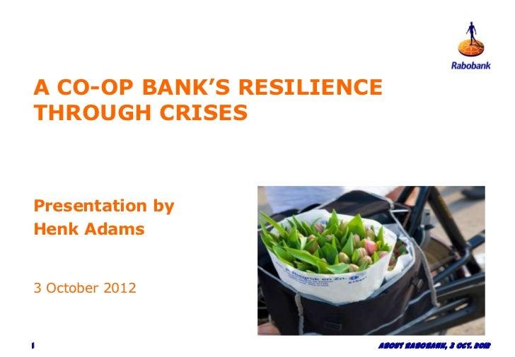 A CO-OP BANK'S RESILIENCETHROUGH CRISESPresentation byHenk Adams3 October 20121                       About Rabobank, 3 Oc...