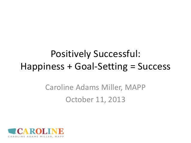 Positively Successful: Happiness + Goal-Setting = Success Caroline Adams Miller, MAPP October 11, 2013