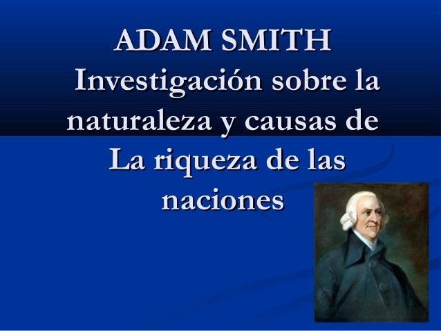 ADAM SMITHADAM SMITH Investigación sobre laInvestigación sobre la naturaleza y causas denaturaleza y causas de La riqueza ...