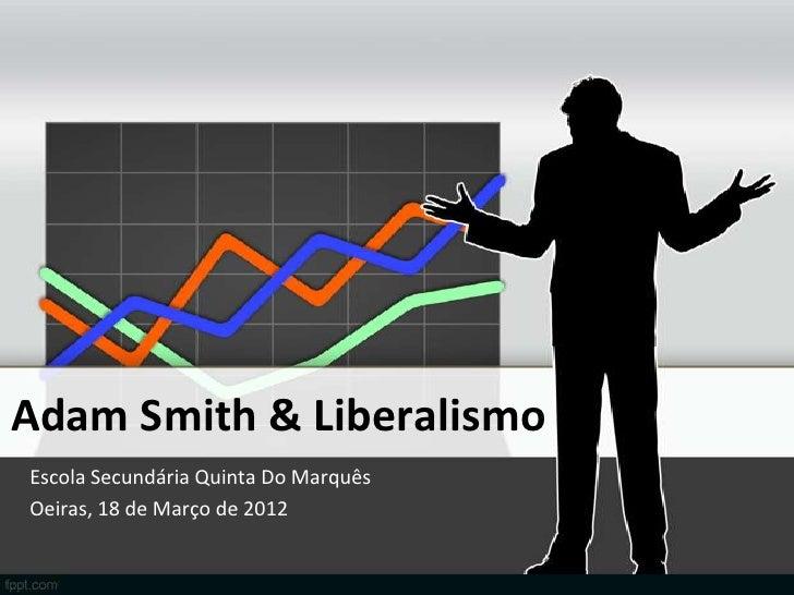 Adam Smith & LiberalismoEscola Secundária Quinta Do MarquêsOeiras, 18 de Março de 2012