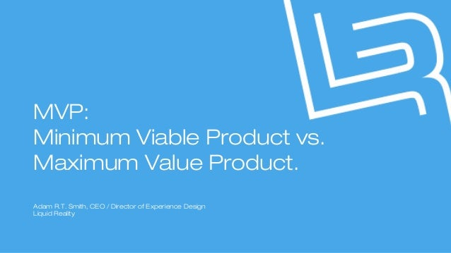 MVP: Minimum Viable Product vs. Maximum Value Product. Adam R.T. Smith, CEO / Director of Experience Design Liquid Reality