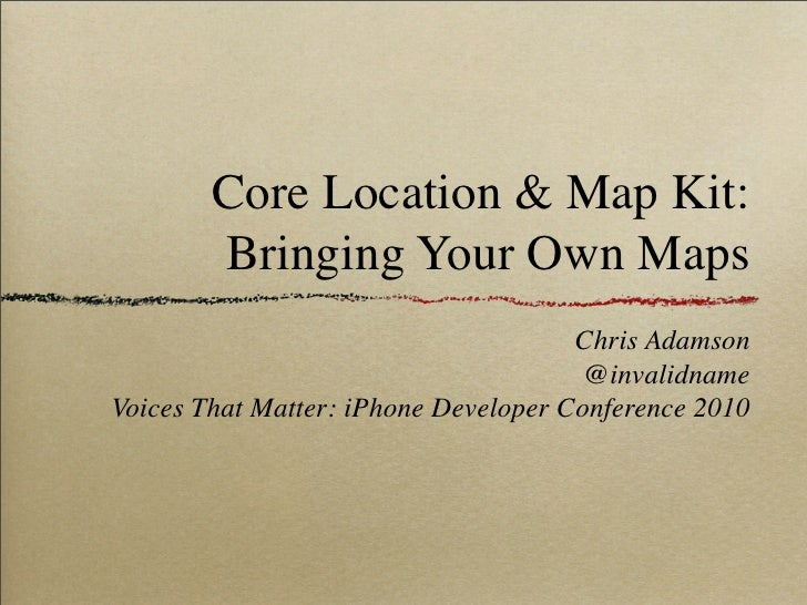 Core Location & Map Kit:         Bringing Your Own Maps                                       Chris Adamson               ...