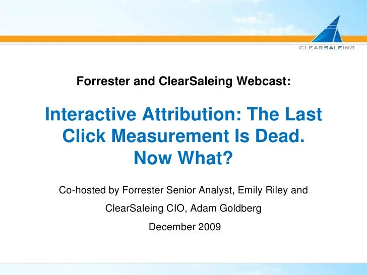Forrester and ClearSaleing Webcast:Interactive Attribution: The Last Click Measurement Is Dead.Now What?<br />Co-hosted by...
