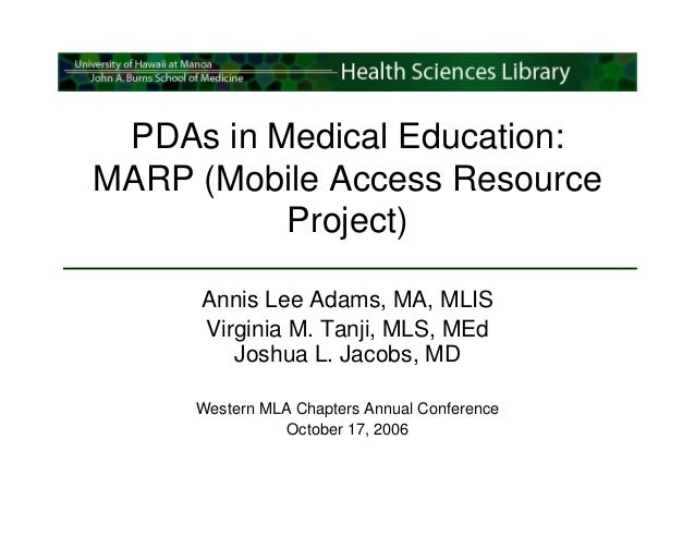 PDAs in Medical Education:MARP (Mobile Access Resource          Project)     Annis Lee Adams, MA, MLIS     Virginia M. Tan...