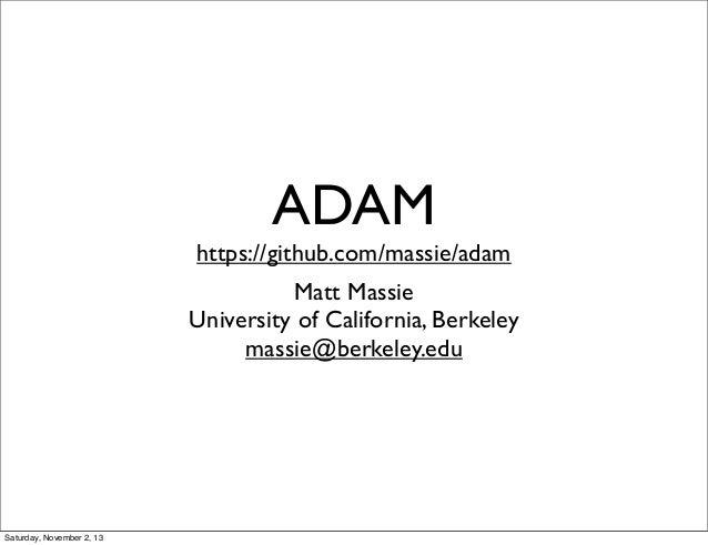 ADAM  https://github.com/massie/adam Matt Massie University of California, Berkeley massie@berkeley.edu  Saturday, Novembe...