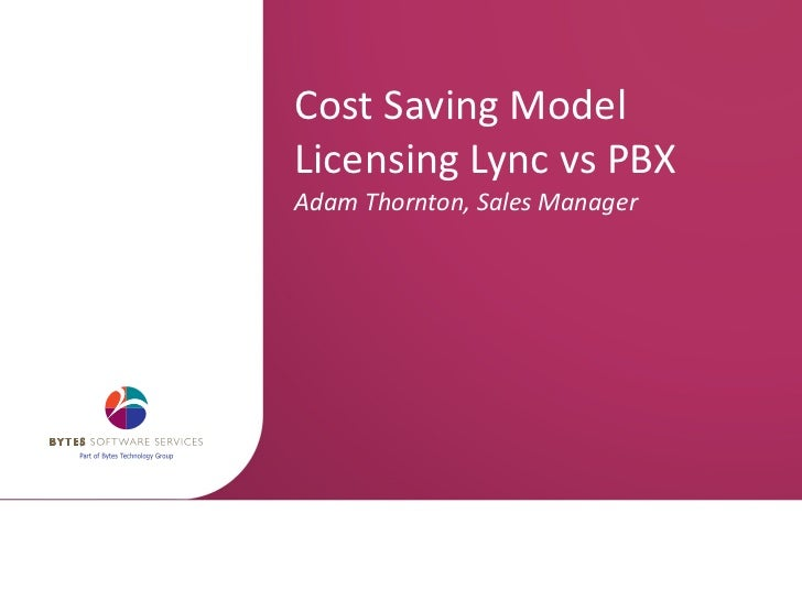 Cost Saving Model Licensing Lync vs PBX  Adam Thornton, Sales Manager
