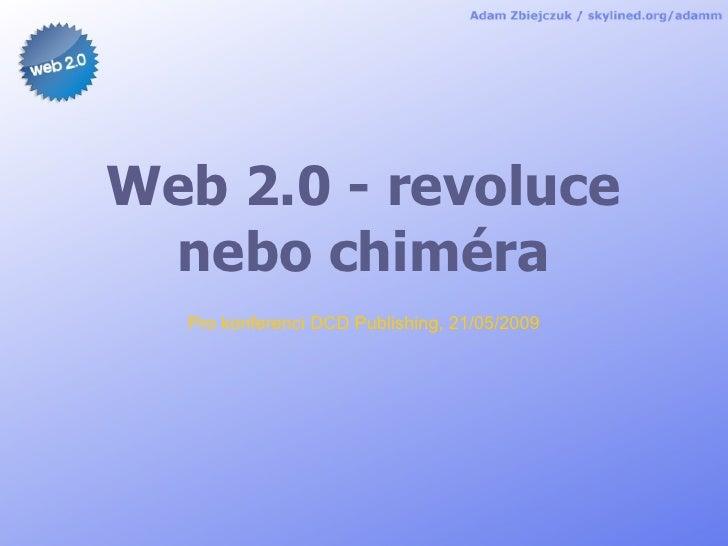 Web 2.0 - revoluce  nebo chiméra   Pro konferenci DCD Publishing, 21/05/2009