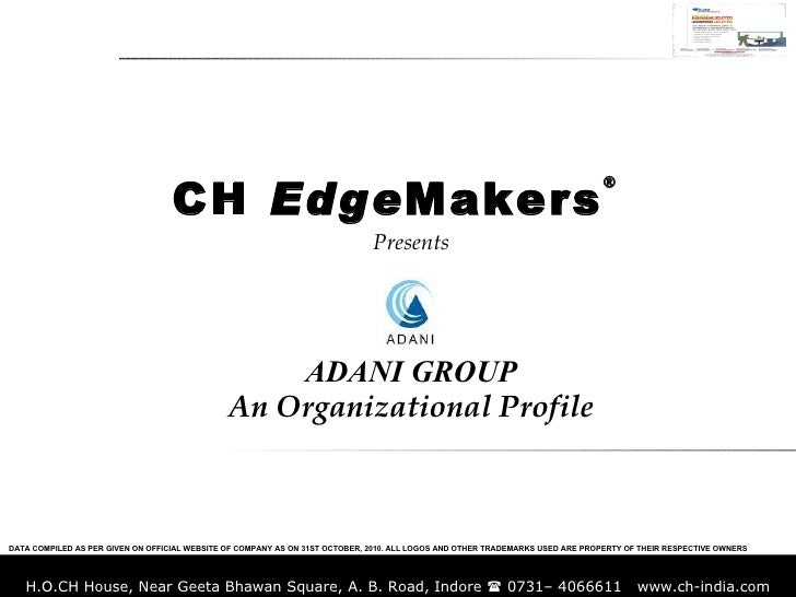 Presents ADANI GROUP An Organizational Profile CH  Edge Makers ® DATA COMPILED AS PER GIVEN ON OFFICIAL WEBSITE OF COMPANY...