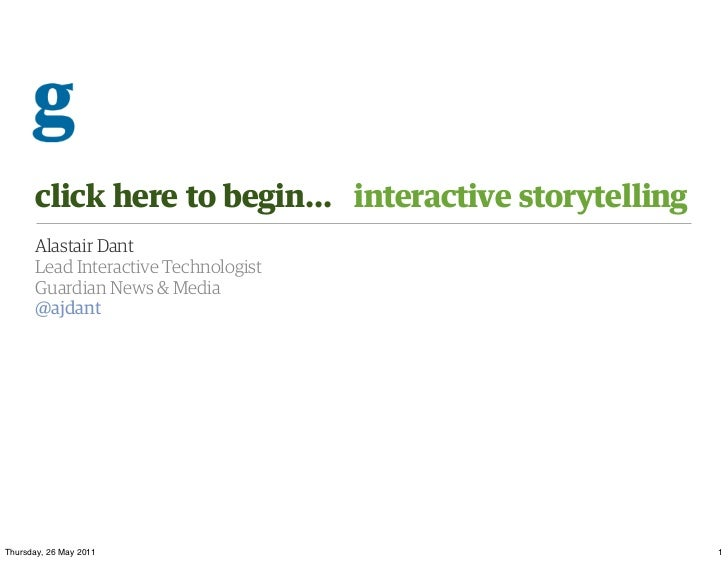 click here to begin... interactive storytelling      Alastair Dant      Lead Interactive Technologist      Guardian News &...