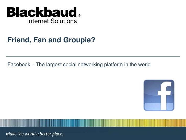 Friend, Fan and Groupie?<br /> Facebook – The largest social networking platform in the world<br />