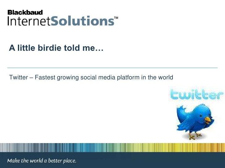 A little birdie told me…<br /> Twitter – Fastest growing social media platform in the world<br />