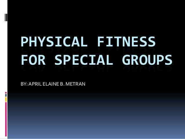 PHYSICAL FITNESSFOR SPECIAL GROUPSBY:APRIL ELAINE B. METRAN