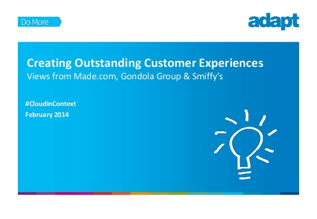 Creating Outstanding Customer Experiences Views from Made.com, Gondola Group & Smiffy's #CloudinContext February 2014