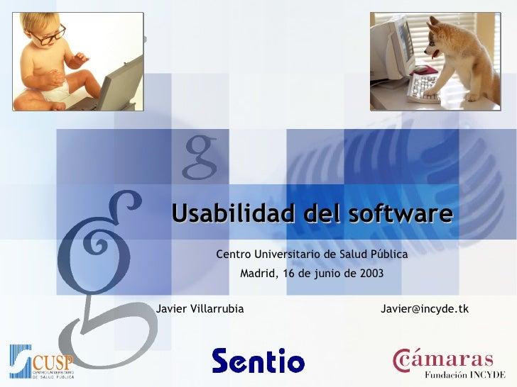 Usabilidad del software Centro Universitario de Salud Pública Madrid, 16 de junio de 2003 Javier Villarrubia [email_address]