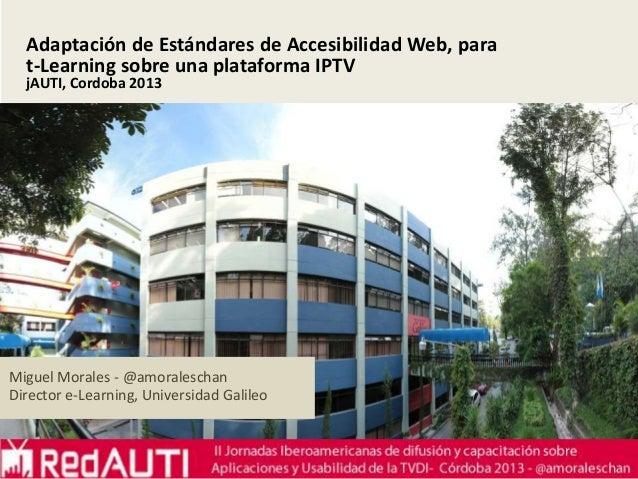 Adaptación de Estándares de Accesibilidad Web, para t-Learning sobre una plataforma IPTV jAUTI, Cordoba 2013  Miguel Moral...