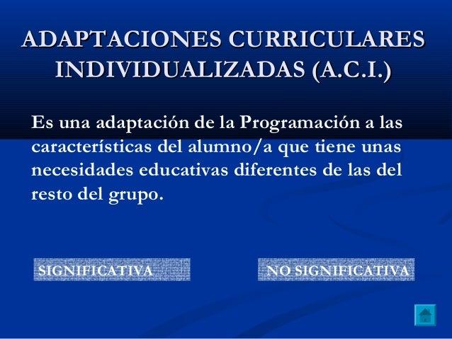 ADAPTACIONES CURRICULARESADAPTACIONES CURRICULARES INDIVIDUALIZADAS (A.C.I.)INDIVIDUALIZADAS (A.C.I.) Es una adaptación de...