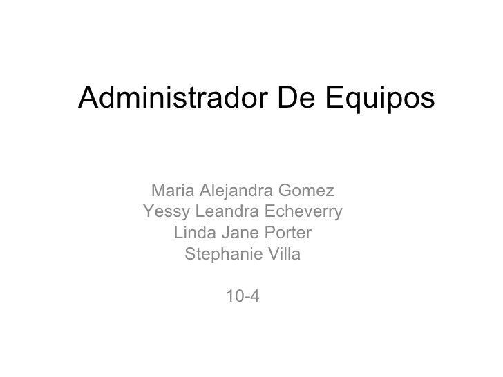 Administrador De Equipos Maria Alejandra Gomez Yessy Leandra Echeverry Linda Jane Porter Stephanie Villa 10-4