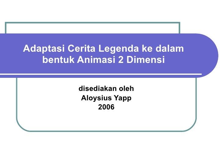 Adaptasi Cerita Legenda ke dalam bentuk Animasi 2 Dimensi disediakan oleh Aloysius Yapp 2006