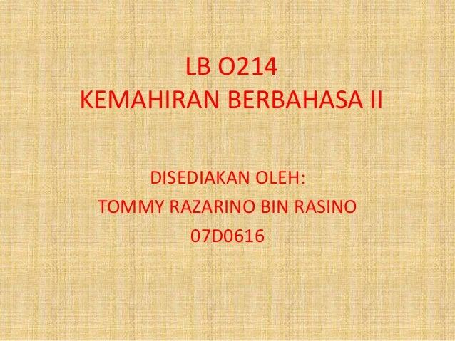 LB O214  KEMAHIRAN BERBAHASA II  DISEDIAKAN OLEH:  TOMMY RAZARINO BIN RASINO  07D0616