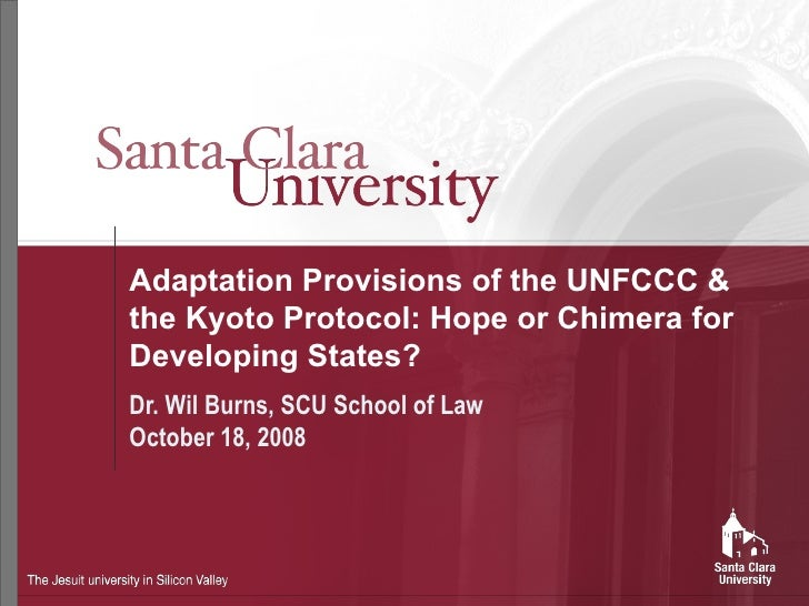 Adaptation Provisions of the UNFCCC & the Kyoto Protocol: Hope or Chimera for Developing States? Dr. Wil Burns, SCU School...