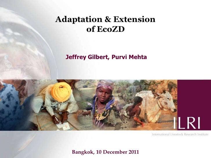 Adaptation & Extension of EcoZD Jeffrey Gilbert, Purvi Mehta Bangkok, 10 December 2011