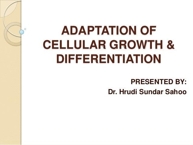 ADAPTATION OFCELLULAR GROWTH &  DIFFERENTIATION               PRESENTED BY:        Dr. Hrudi Sundar Sahoo