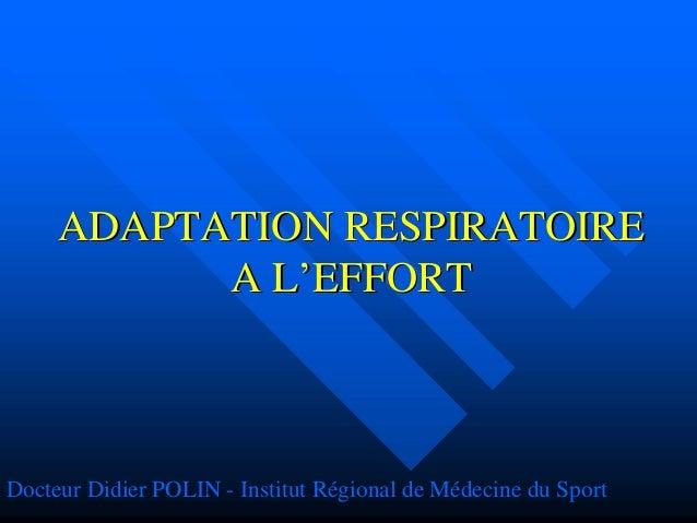 ADAPTATION RESPIRATOIREADAPTATION RESPIRATOIRE A LA L''EFFORTEFFORT Docteur Didier POLIN - Institut Régional de Médecine d...