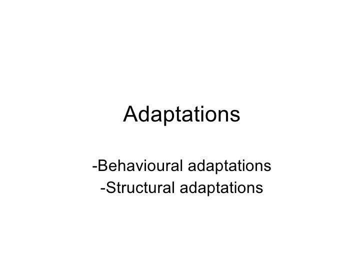 Adaptations  -Behavioural adaptations  -Structural adaptations