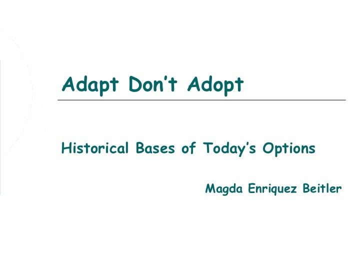 Adapt Don't AdoptHistorical Bases of Today's Options                   Magda Enriquez Beitler