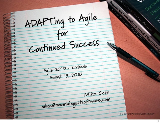 © 2009 Mountain Goat Software© Copyright Mountain Goat Software®ADAPTing to AgileforContinued SuccessAgile 2010 - OrlandoA...