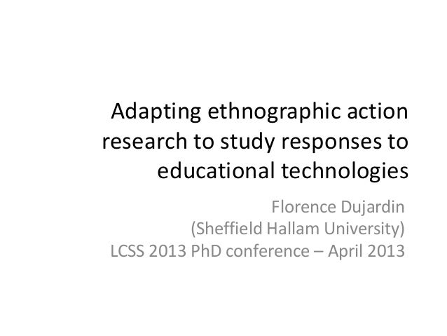 Adapting ethnographic action research to study responses to educational technologies Florence Dujardin (Sheffield Hallam U...