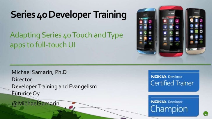 Series 40 Developer TrainingAdapting Series 40 Touch and Typeapps to full-touch UIMichael Samarin, Ph.DDirector,Developer ...