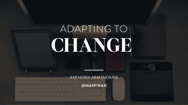 ADAPTING TO CHANGE ANTHONY ARMENDARIZ @MANTWAN