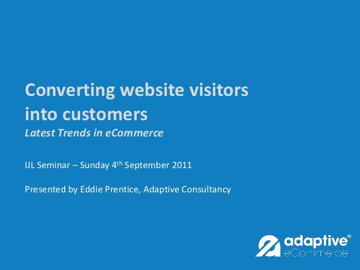 Converting website visitorsinto customersLatest Trends in eCommerceIJL Seminar – Sunday 4th September 2011Presented by Edd...