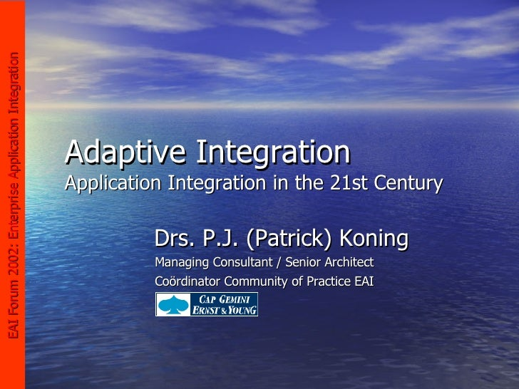 Adaptive Integration Application Integration in the 21st Century Drs. P.J. (Patrick) Koning Managing Consultant / Senior A...