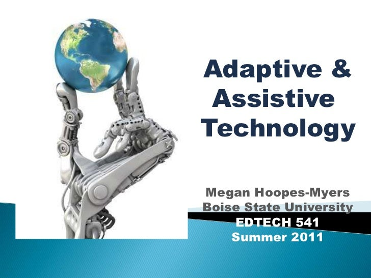 Adaptive &<br />Assistive <br />Technology<br />Megan Hoopes-Myers<br />Boise State University<br />EDTECH 541<br />Summer...
