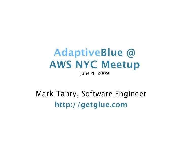 AdaptiveBlue @    AWS NYC Meetup            June 4, 2009    Mark Tabry, Software Engineer     http://getglue.com