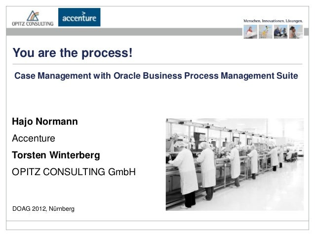 You are the process!Case Management with Oracle Business Process Management SuiteHajo NormannAccentureTorsten WinterbergOP...