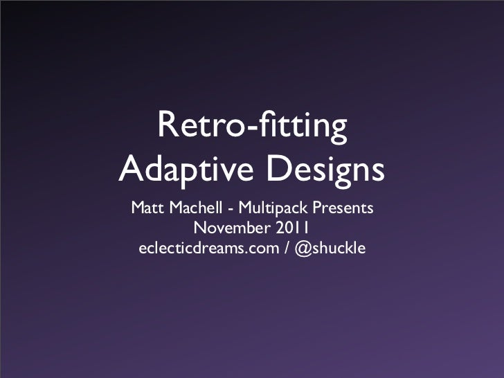 Retro-fittingAdaptive DesignsMatt Machell - Multipack Presents         November 2011 eclecticdreams.com / @shuckle